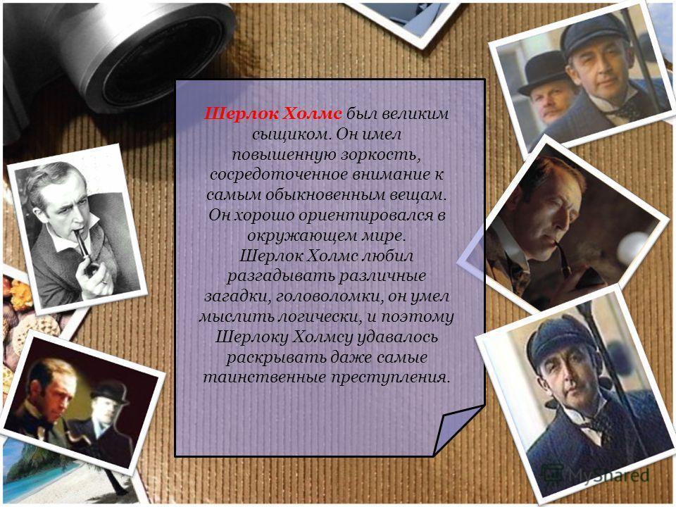 Шерлок Холмс был великим сыщиком. Он имел повышенную зоркость, сосредоточенное внимание к самым обыкновенным вещам. Он хорошо ориентировался в окружающем мире. Шерлок Холмс любил разгадывать различные загадки, головоломки, он умел мыслить логически,