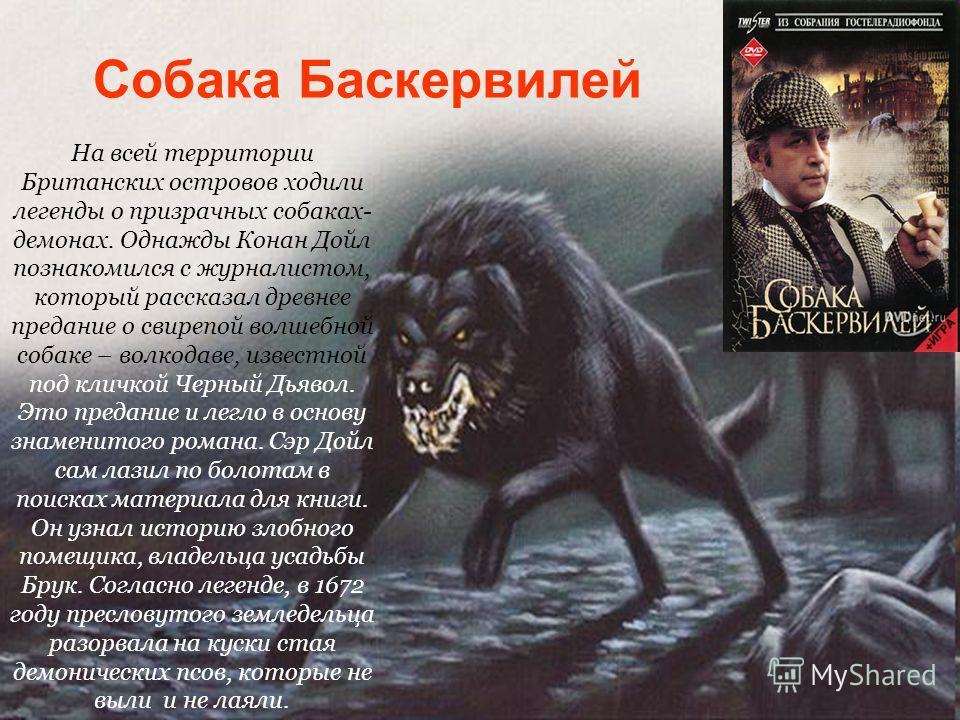 На всей территории Британских островов ходили легенды о призрачных собаках- демонах. Однажды Конан Дойл познакомился с журналистом, который рассказал древнее предание о свирепой волшебной собаке – волкодаве, известной под кличкой Черный Дьявол. Это п
