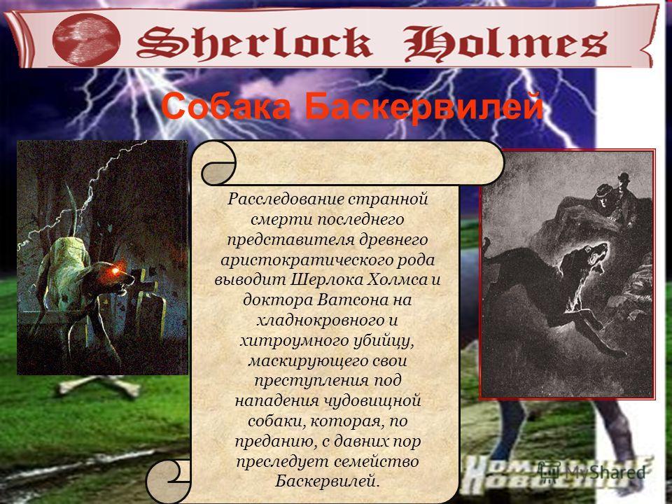 Расследование странной смерти последнего представителя древнего аристократического рода выводит Шерлока Холмса и доктора Ватсона на хладнокровного и хитроумного убийцу, маскирующего свои преступления под нападения чудовищной собаки, которая, по преда