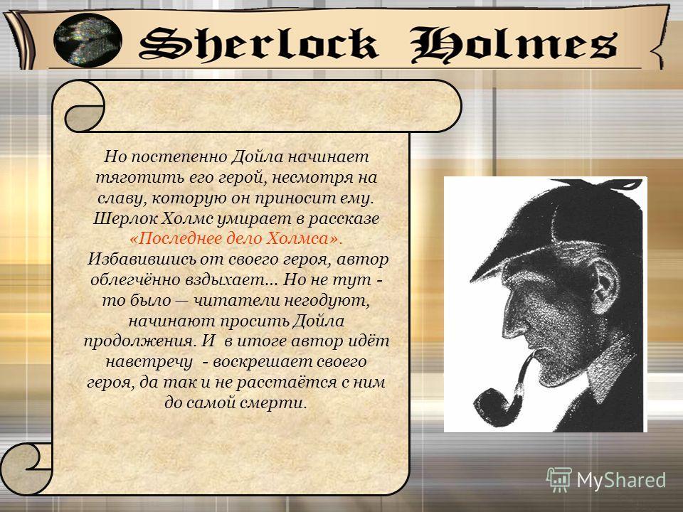 Но постепенно Дойла начинает тяготить его герой, несмотря на славу, которую он приносит ему. Шерлок Холмс умирает в рассказе «Последнее дело Холмса». Избавившись от своего героя, автор облегчённо вздыхает… Но не тут - то было читатели негодуют, начин