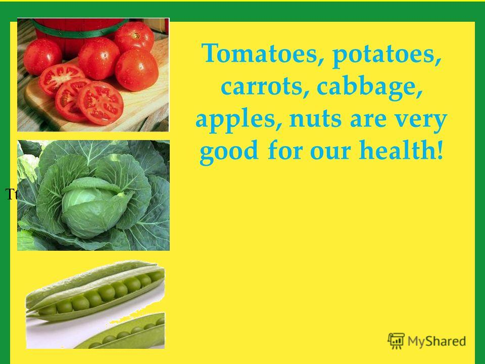 Tt Tomatoes, potatoes, carrots, cabbage, apples, nuts are very good for our health!