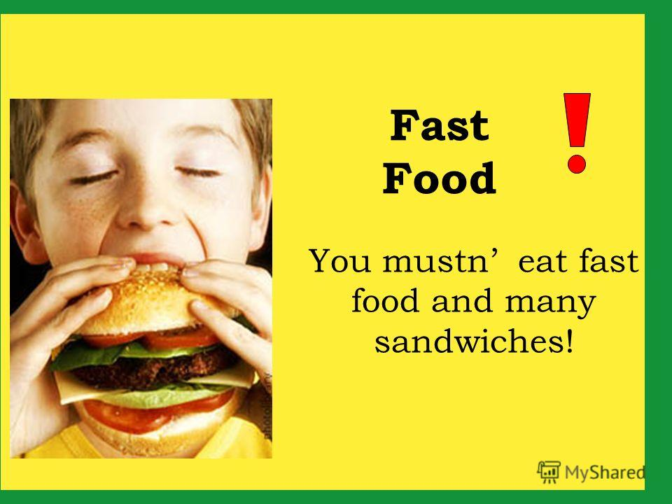 You mustn eat fast food and many sandwiches! Fast Food