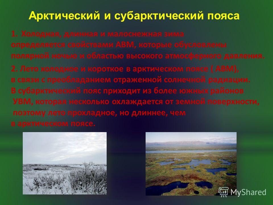 1.Холодная, длинная и малоснежная зима определяется свойствами АВМ, которые обусловлены полярной ночью и областью высокого атмосферного давления. 2. Лето холодное и короткое в арктическом поясе ( АВМ), в связи с преобладанием отраженной солнечной рад