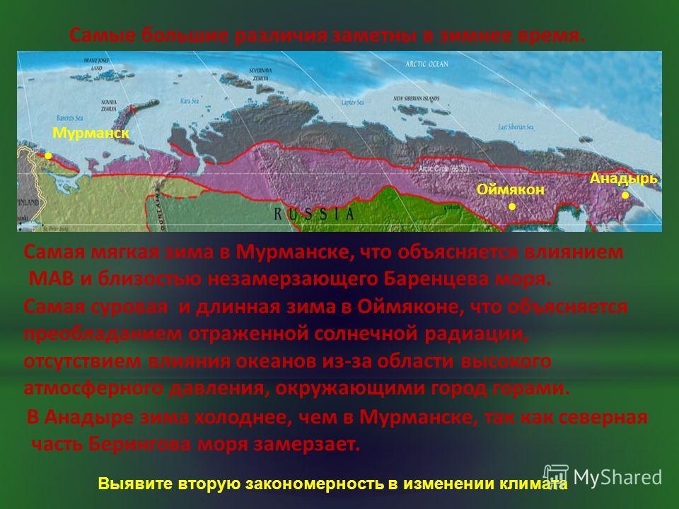 Самые большие различия заметны в зимнее время. Мурманск Оймякон Анадырь Самая мягкая зима в Мурманске, что объясняется влиянием МАВ и близостью незамерзающего Баренцева моря. Самая суровая и длинная зима в Оймяконе, что объясняется преобладанием отра