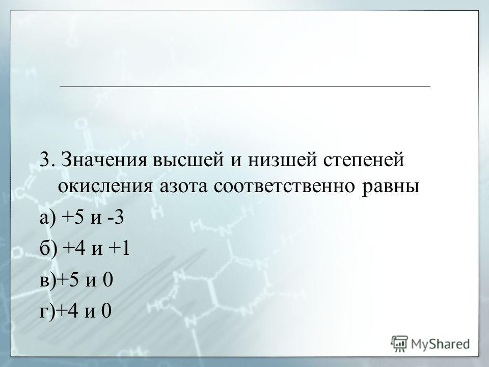 3. Значения высшей и низшей степеней окисления азота соответственно равны а) +5 и -3 б) +4 и +1 в)+5 и 0 г)+4 и 0