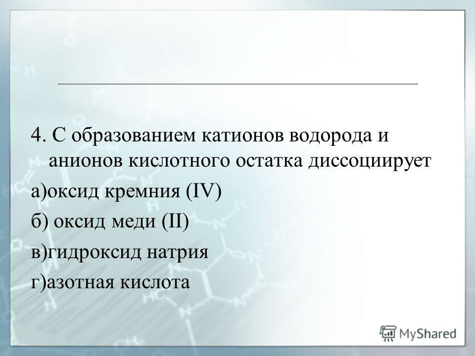 4. С образованием катионов водорода и анионов кислотного остатка диссоциирует а)оксид кремния (IV) б) оксид меди (II) в)гидроксид натрия г)азотная кислота
