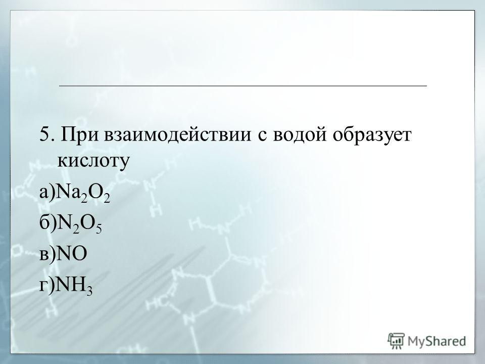 5. При взаимодействии с водой образует кислоту а)Na 2 O 2 б)N 2 O 5 в)NO г)NH 3