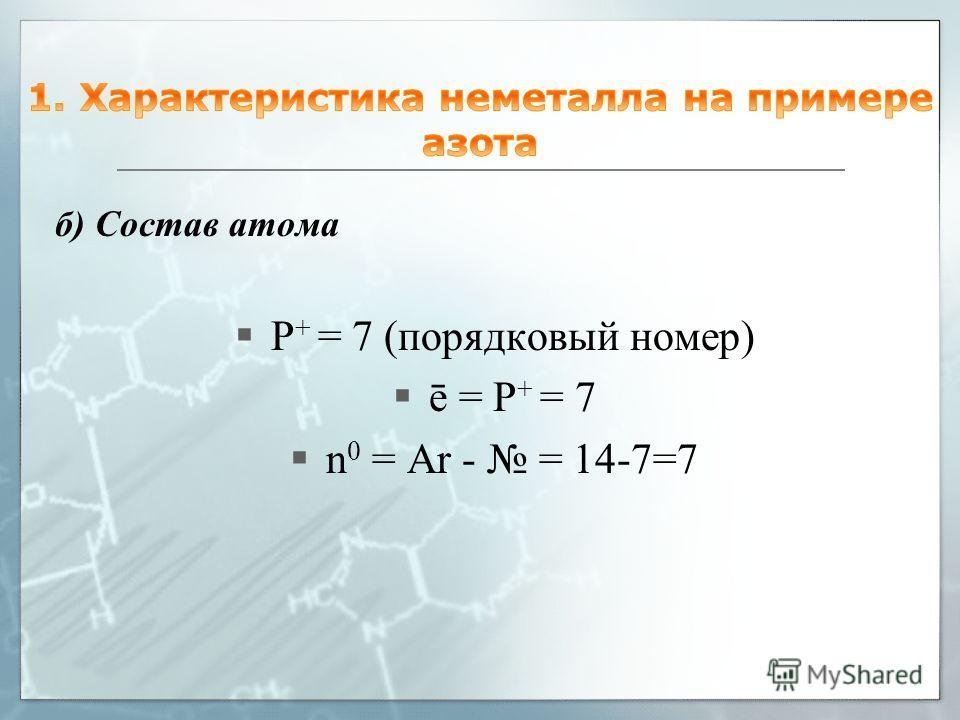 б) Состав атома P + = 7 (порядковый номер) ē = P + = 7 n 0 = Ar - = 14-7=7