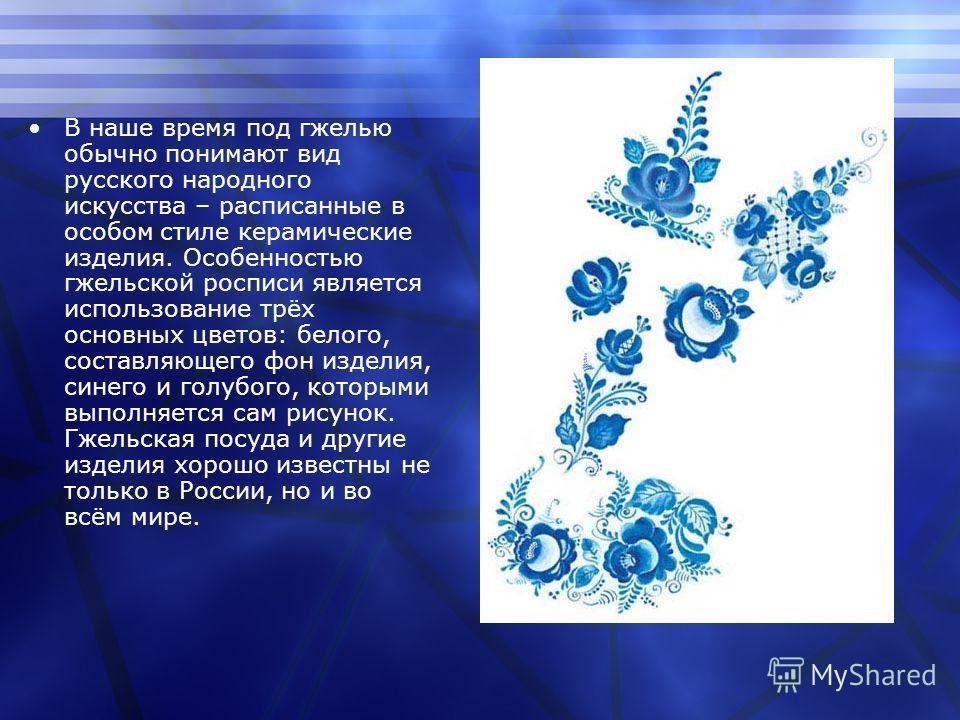 В наше время под гжелью обычно понимают вид русского народного искусства – расписанные в особом стиле керамические изделия. Особенностью гжельской росписи является использование трёх основных цветов: белого, составляющего фон изделия, синего и голубо