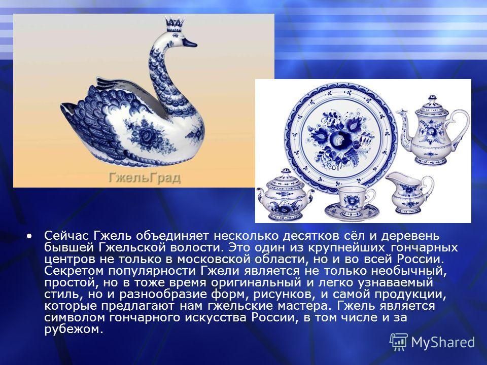Сейчас Гжель объединяет несколько десятков сёл и деревень бывшей Гжельской волости. Это один из крупнейших гончарных центров не только в московской области, но и во всей России. Секретом популярности Гжели является не только необычный, простой, но в