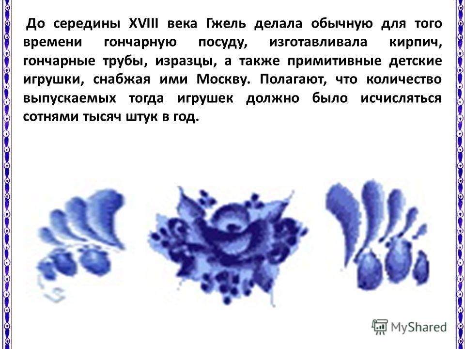 До середины XVIII века Гжель делала обычную для того времени гончарную посуду, изготавливала кирпич, гончарные трубы, изразцы, а также примитивные детские игрушки, снабжая ими Москву. Полагают, что количество выпускаемых тогда игрушек должно было исч