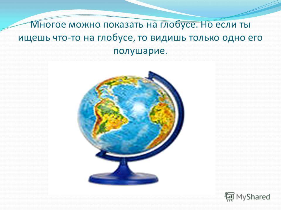 Многое можно показать на глобусе. Но если ты ищешь что-то на глобусе, то видишь только одно его полушарие.