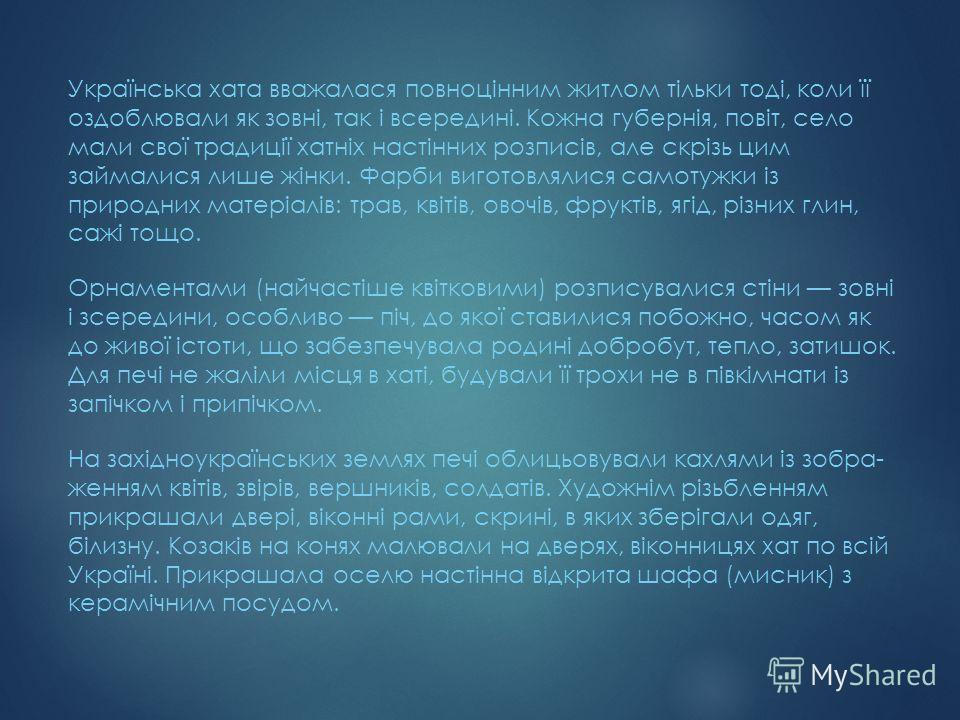 Українська хата вважалася повноцінним житлом тільки тоді, коли її оздоблювали як зовні, так і всередині. Кожна губернія, повіт, село мали свої традиції хатніх настінних розписів, але скрізь цим займалися лише жінки. Фарби виготовлялися самотужки із
