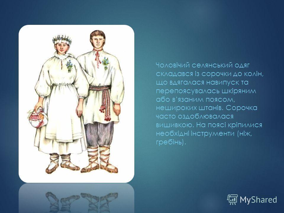 Чоловічий селянський одяг складався із сорочки до колін, що вдягалася навипуск та перепоясувалась шкіряним або вязаним поясом, нешироких штанів. Сорочка часто оздоблювалася вишивкою. На поясі кріпилися необхідні інструменти (ніж, гребінь).