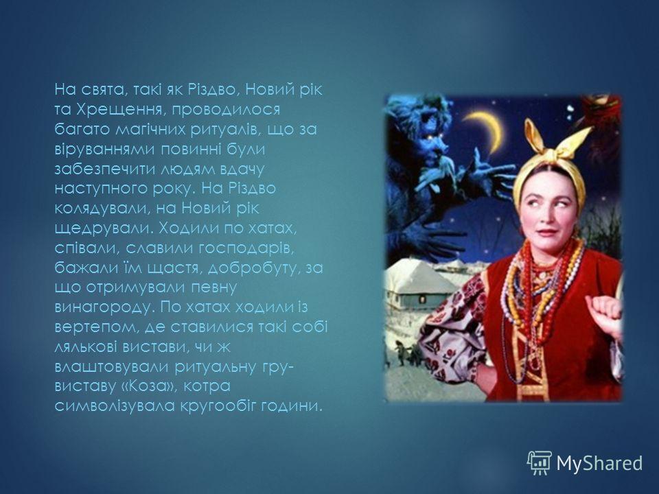 На свята, такі як Різдво, Новий рік та Хрещення, проводилося багато магічних ритуалів, що за віруваннями повинні були забезпечити людям вдачу наступного року. На Різдво колядували, на Новий рік щедрували. Ходили по хатах, співали, славили господарів,