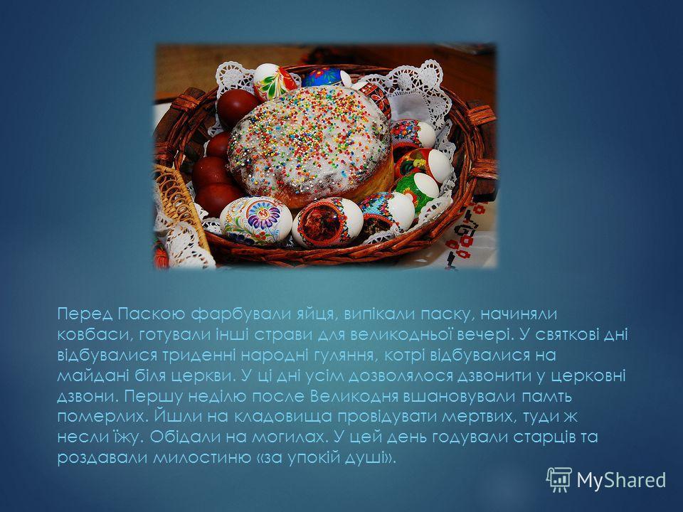 Перед Паскою фарбували яйця, випікали паску, начиняли ковбаси, готували інші страви для великодньої вечері. У святкові дні відбувалися триденні народні гуляння, котрі відбувалися на майдані біля церкви. У ці дні усім дозволялося дзвонити у церковні д