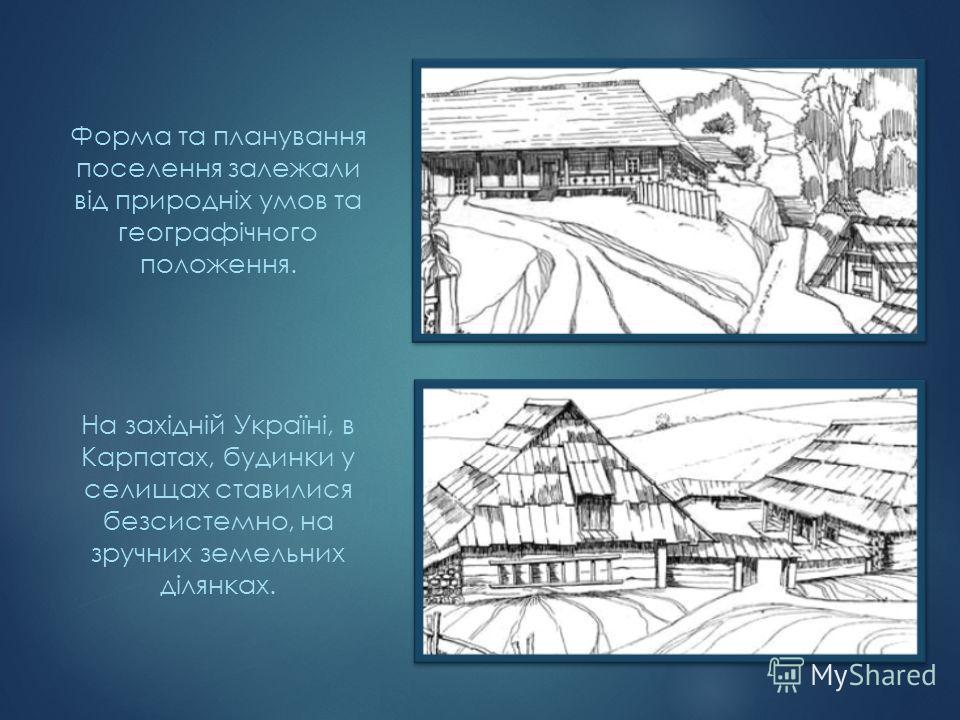 Форма та планування поселення залежали від природніх умов та географічного положення. На західній Україні, в Карпатах, будинки у селищах ставилися безсистемно, на зручних земельних ділянках.