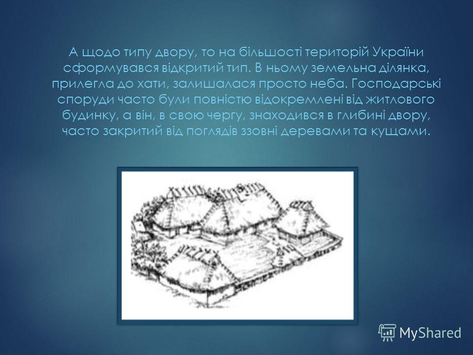 А щодо типу двору, то на більшості територій України сформувався відкритий тип. В ньому земельна ділянка, прилегла до хати, залишалася просто неба. Господарські споруди часто були повністю відокремлені від житлового будинку, а він, в свою чергу, знах