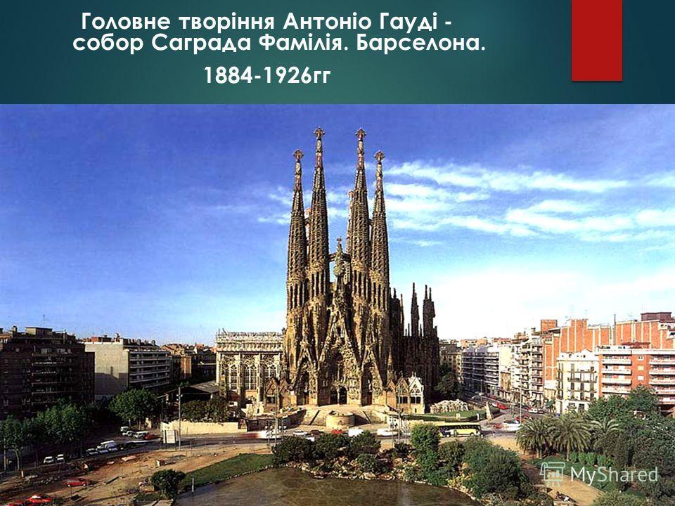Головне творіння Антоніо Гауді - собор Саграда Фамілія. Барселона. 1884-1926гг
