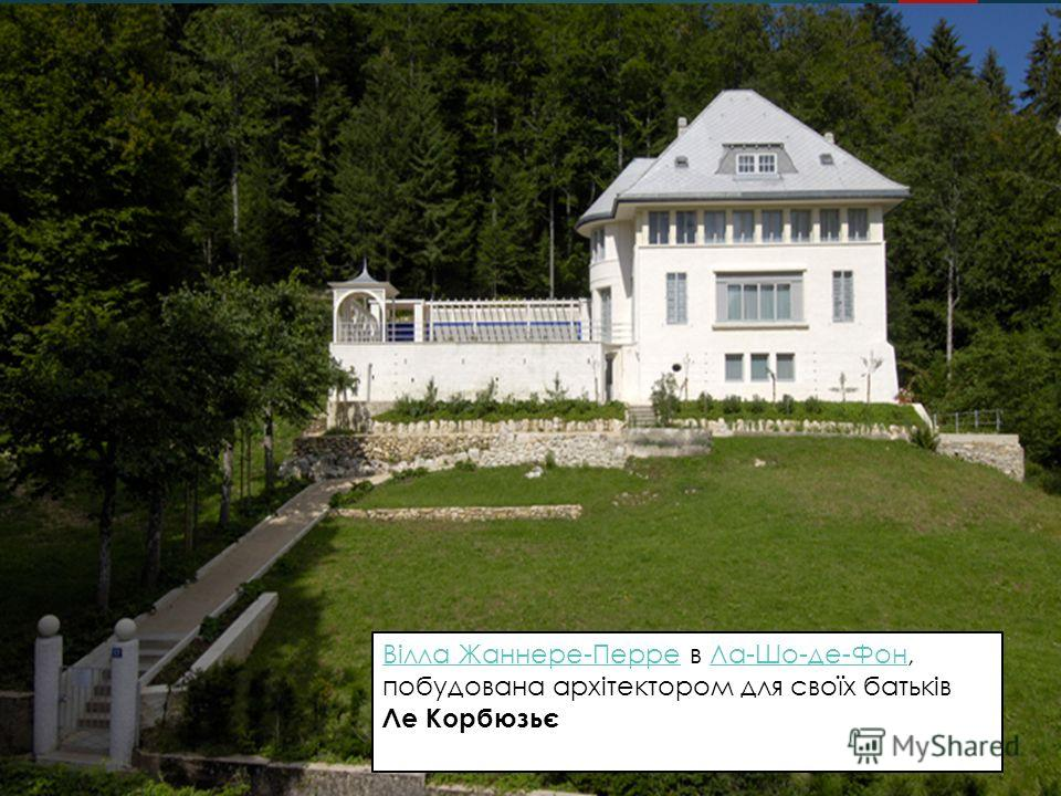 Вілла Жаннере-Перре в Ла-Шо-де-Фон, побудована архітектором для своїх батьків Вілла Жаннере-ПерреЛа-Шо-де-Фон Вілла Жаннере-ПерреВілла Жаннере-Перре в Ла-Шо-де-Фон, побудована архітектором для своїх батьків Ле КорбюзьєЛа-Шо-де-Фон