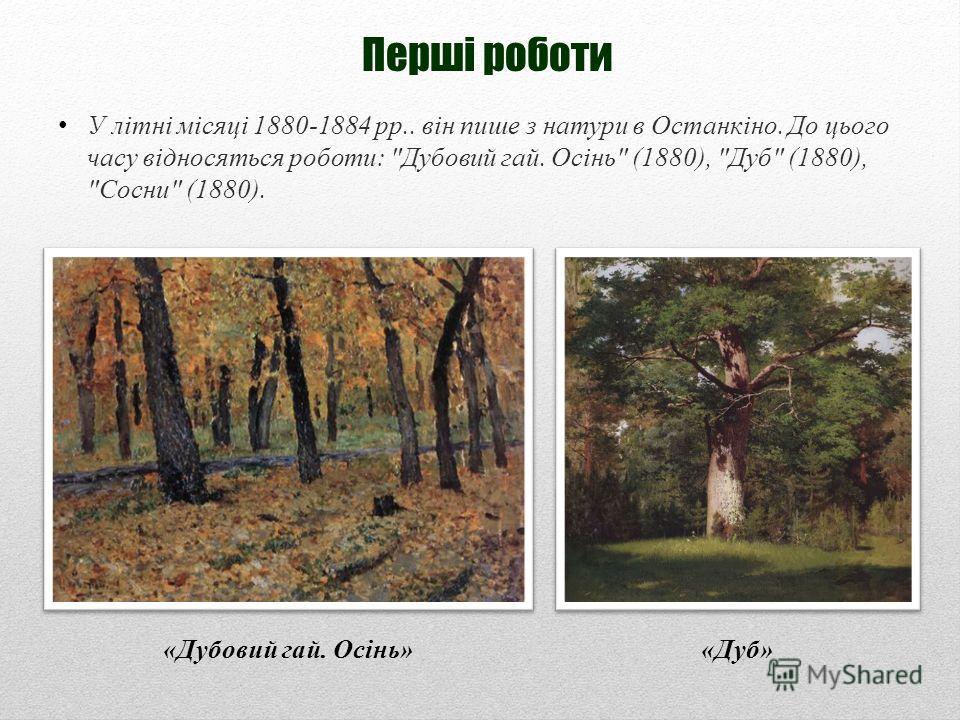 Перші роботи У літні місяці 1880-1884 рр.. він пише з натури в Останкіно. До цього часу відносяться роботи: Дубовий гай. Осінь (1880), Дуб (1880), Сосни (1880). «Дубовий гай. Осінь»«Дуб»