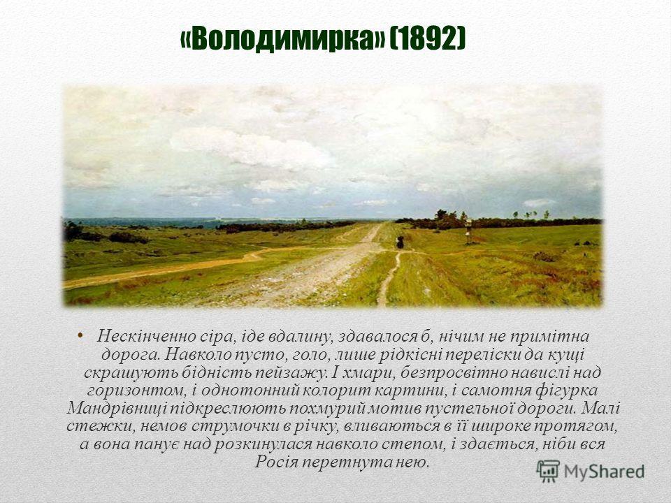 «Володимирка» (1892) Нескінченно сіра, іде вдалину, здавалося б, нічим не примітна дорога. Навколо пусто, голо, лише рідкісні переліски да кущі скрашують бідність пейзажу. І хмари, безпросвітно навислі над горизонтом, і однотонний колорит картини, і