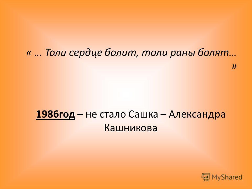 « … Толи сердце болит, толи раны болят… » 1986год – не стало Сашка – Александра Кашникова
