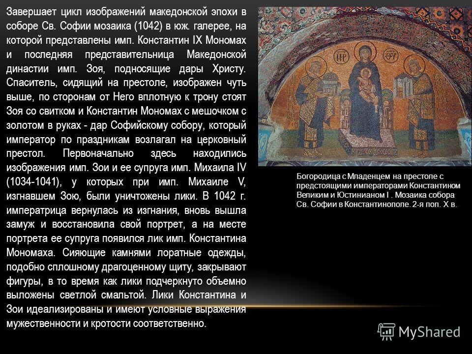 Завершает цикл изображений македонской эпохи в соборе Св. Софии мозаика (1042) в юж. галерее, на которой представлены имп. Константин IX Мономах и последняя представительница Македонской династии имп. Зоя, подносящие дары Христу. Спаситель, сидящий н