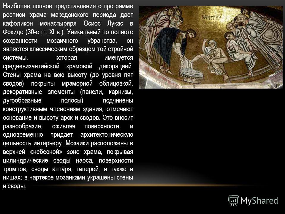 Наиболее полное представление о программе росписи храма македонского периода дает кафоликон монастыряря Осиос Лукас в Фокиде (30-е гг. XI в.). Уникальный по полноте сохранности мозаичного убранства, он является классическим образцом той стройной сист