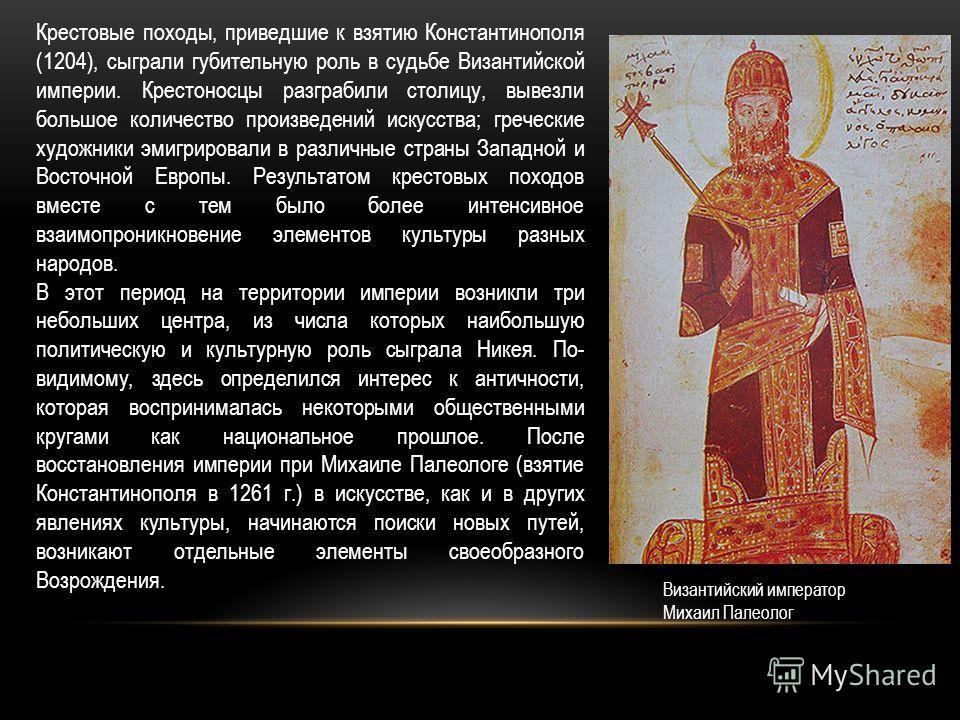 Крестовые походы, приведшие к взятию Константинополя (1204), сыграли губительную роль в судьбе Византийской империи. Крестоносцы разграбили столицу, вывезли большое количество произведений искусства; греческие художники эмигрировали в различные стран
