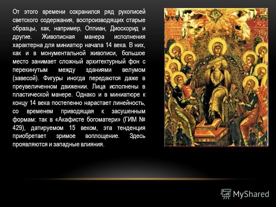 От этого времени сохранился ряд рукописей светского содержания, воспроизводящих старые образцы, как, например, Оппиан, Диоскорид и другие. Живописная манера исполнения характерна для миниатюр начала 14 века. В них, как и в монументальной живописи, бо