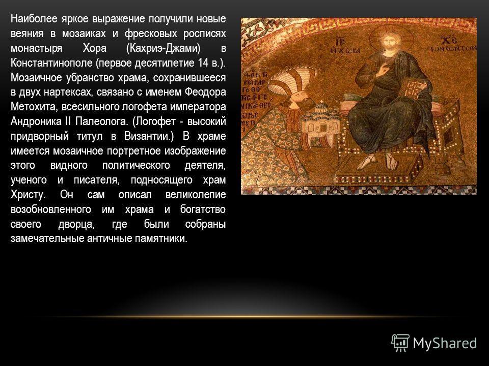 Наиболее яркое выражение получили новые веяния в мозаиках и фресковых росписях монастыря Хора (Кахриэ-Джами) в Константинополе (первое десятилетие 14 в.). Мозаичное убранство храма, сохранившееся в двух нартексах, связано с именем Феодора Метохита, в