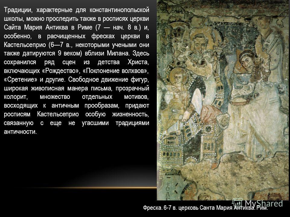 Традиции, характерные для константинопольской школы, можно проследить также в росписях церкви Сайта Мария Антиква в Риме (7 нач. 8 в.) и, особенно, в расчищенных фресках церкви в Кастельсеприо (67 в., некоторыми учеными они также датируются 9 веком)