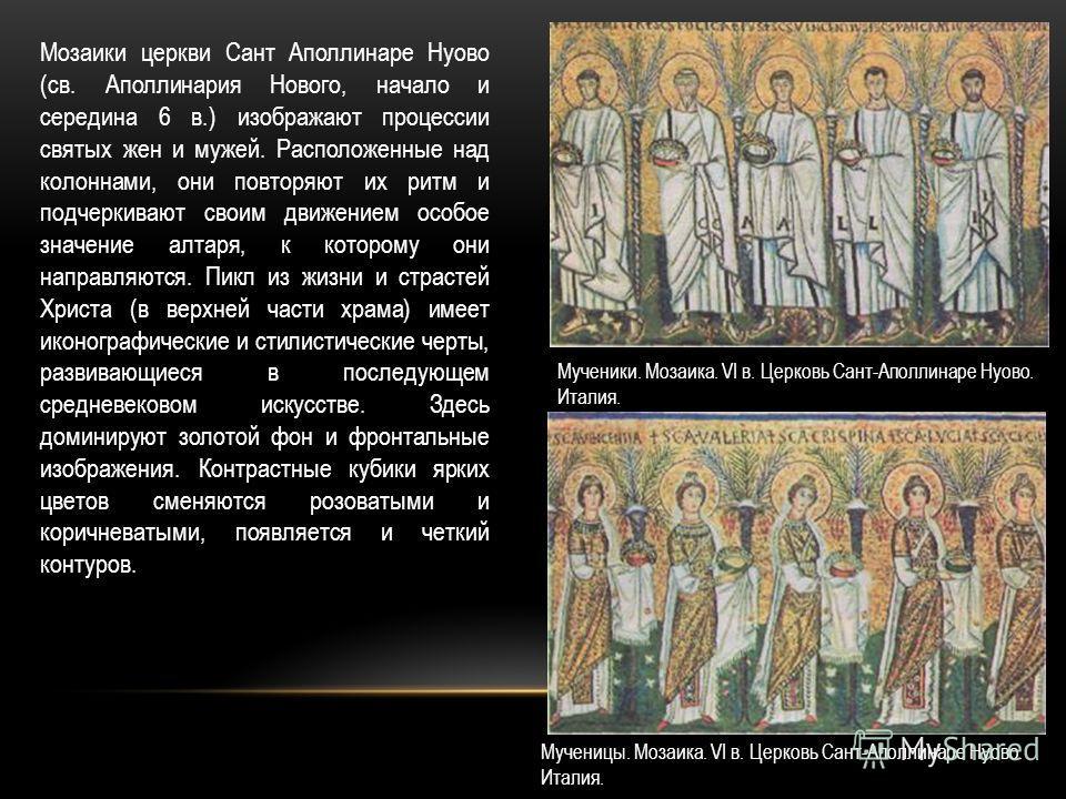 Мозаики церкви Сант Аполлинаре Нуово (св. Аполлинария Нового, начало и середина 6 в.) изображают процессии святых жен и мужей. Расположенные над колоннами, они повторяют их ритм и подчеркивают своим движением особое значение алтаря, к которому они на