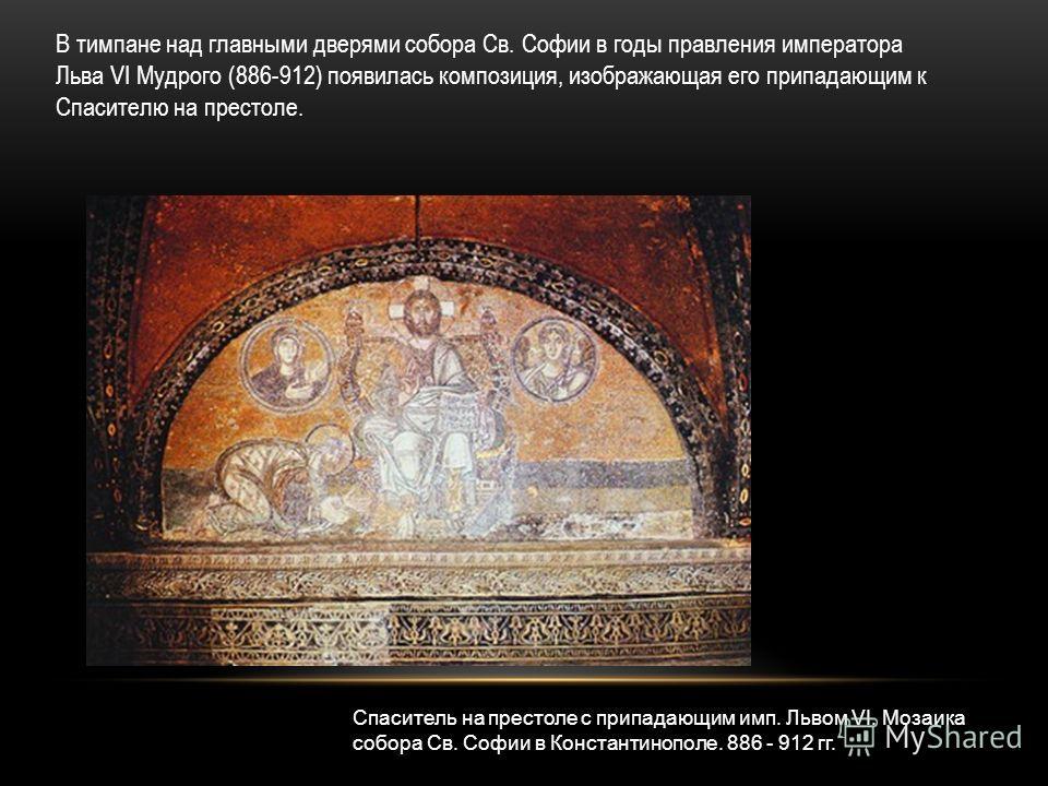 В тимпане над главными дверями собора Св. Софии в годы правления императора Льва VI Мудрого (886-912) появилась композиция, изображающая его припадающим к Спасителю на престоле. Спаситель на престоле с припадающим имп. Львом VI. Мозаика собора Св. Со