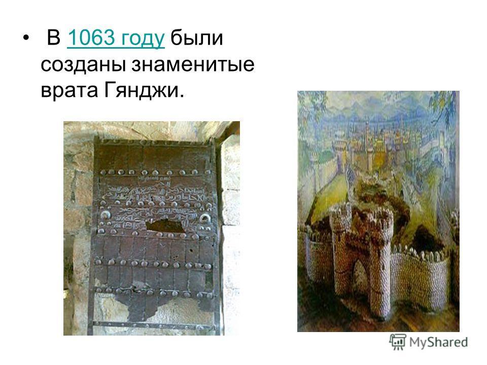 В 1063 году были созданы знаменитые врата Гянджи.1063 году