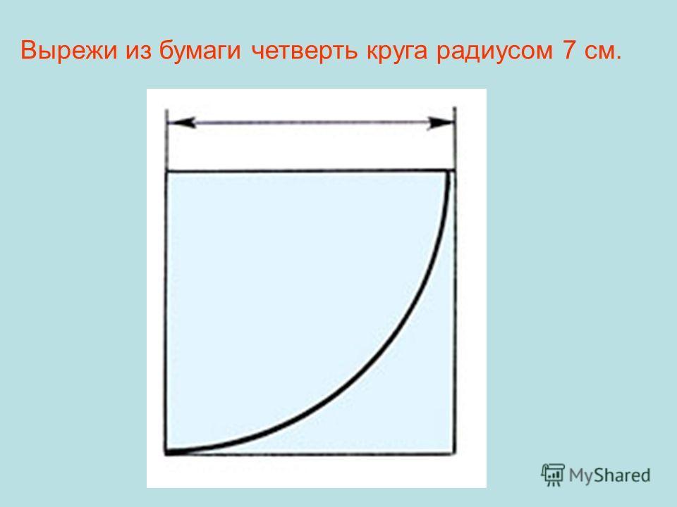 Вырежи из бумаги четверть круга радиусом 7 см.