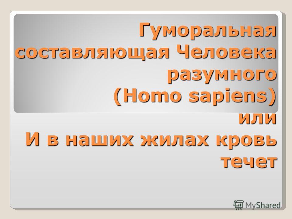 Гуморальная составляющая Человека разумного (Homo sapiens) или И в наших жилах кровь течет