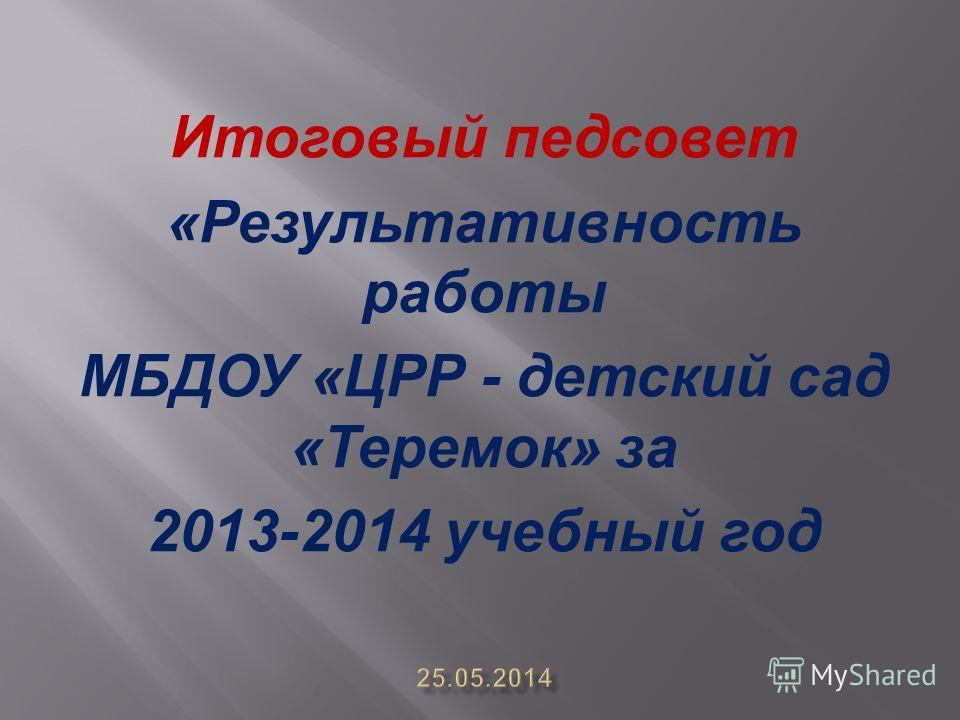Итоговый педсовет «Результативность работы МБДОУ «ЦРР - детский сад «Теремок» за 2013-2014 учебный год