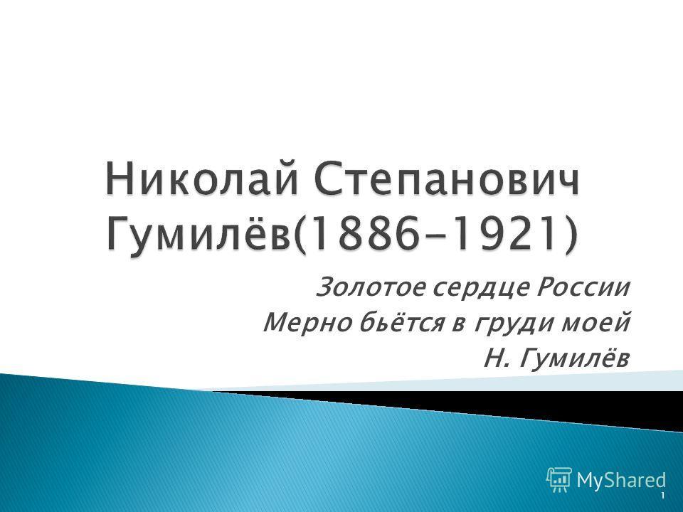 Золотое сердце России Мерно бьётся в груди моей Н. Гумилёв 1
