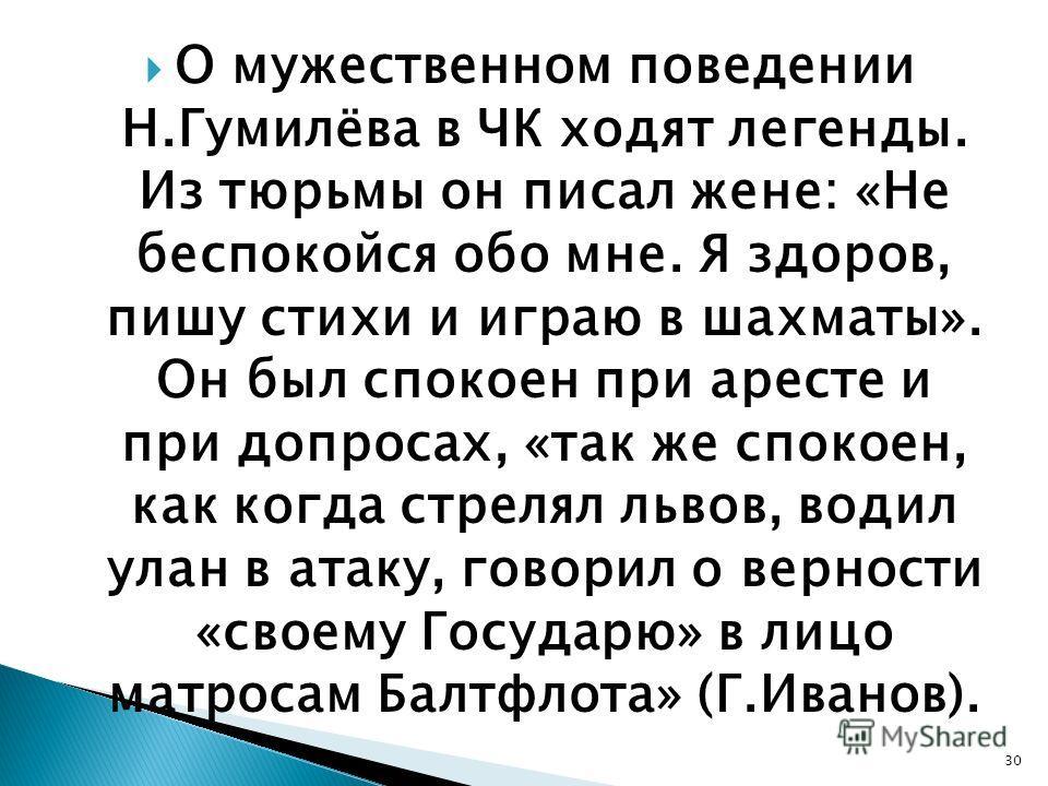 О мужественном поведении Н.Гумилёва в ЧК ходят легенды. Из тюрьмы он писал жене: «Не беспокойся обо мне. Я здоров, пишу стихи и играю в шахматы». Он был спокоен при аресте и при допросах, «так же спокоен, как когда стрелял львов, водил улан в атаку,