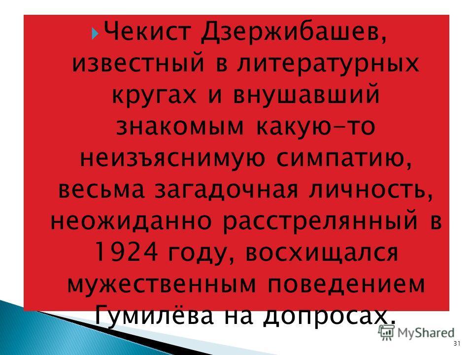 Чекист Дзержибашев, известный в литературных кругах и внушавший знакомым какую-то неизъяснимую симпатию, весьма загадочная личность, неожиданно расстрелянный в 1924 году, восхищался мужественным поведением Гумилёва на допросах. 31