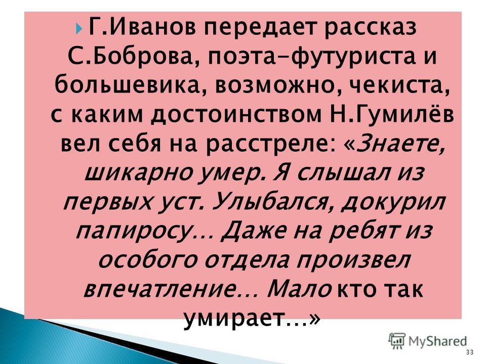 Г.Иванов передает рассказ С.Боброва, поэта-футуриста и большевика, возможно, чекиста, с каким достоинством Н.Гумилёв вел себя на расстреле: «Знаете, шикарно умер. Я слышал из первых уст. Улыбался, докурил папиросу… Даже на ребят из особого отдела про