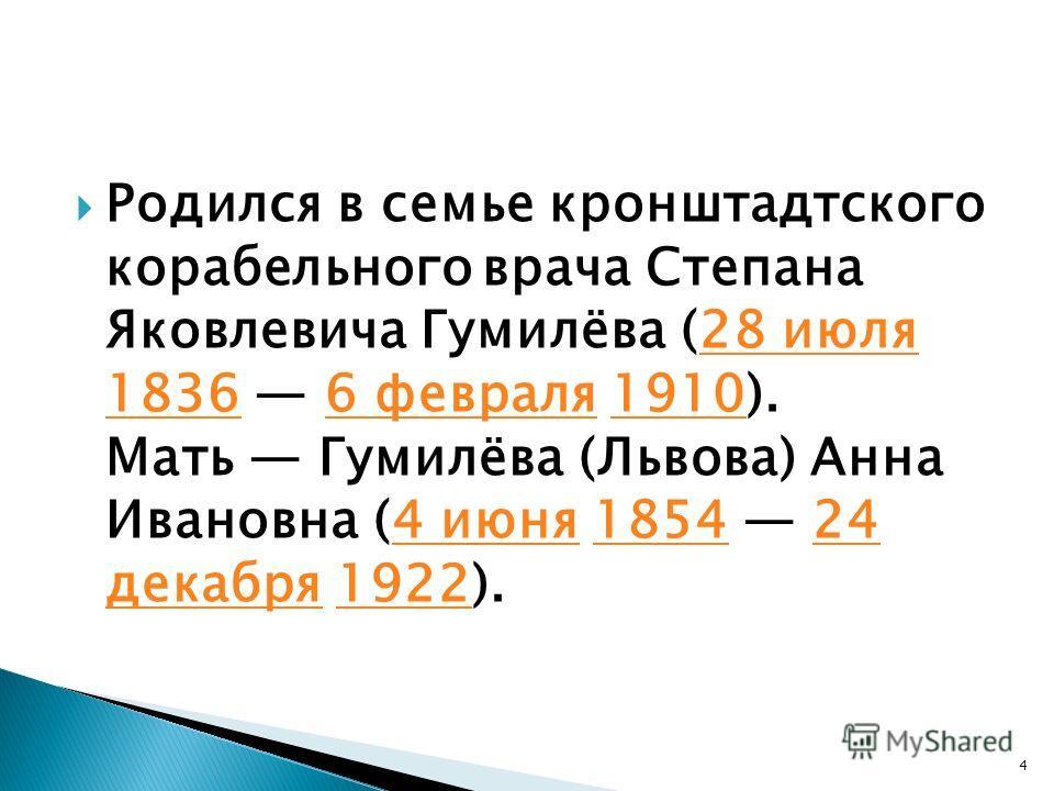 Родился в семье кронштадтского корабельного врача Степана Яковлевича Гумилёва (28 июля 1836 6 февраля 1910). Мать Гумилёва (Львова) Анна Ивановна (4 июня 1854 24 декабря 1922).28 июля 18366 февраля19104 июня185424 декабря1922 4