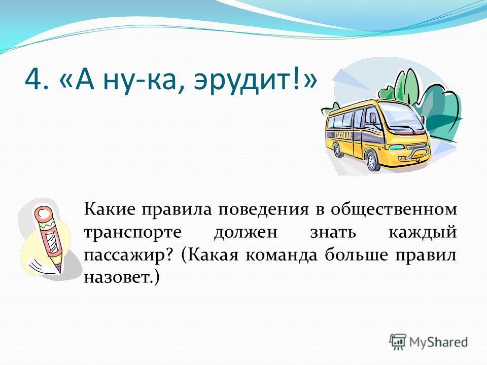 4. «А ну-ка, эрудит!» Какие правила поведения в общественном транспорте должен знать каждый пассажир? (Какая команда больше правил назовет.)