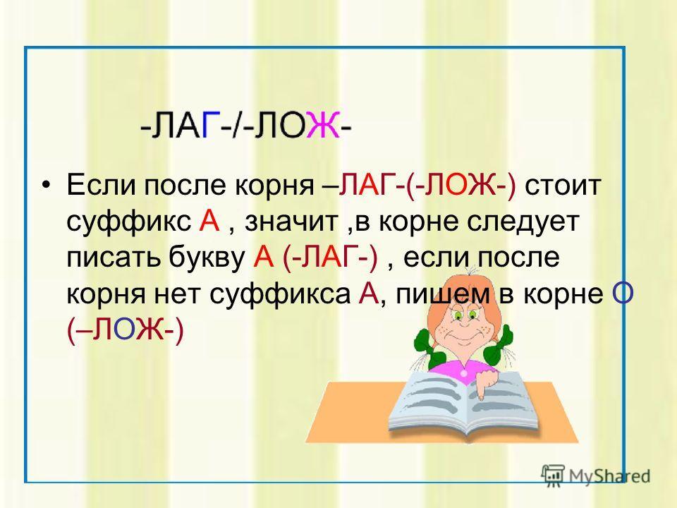 Если после корня –ЛАГ-(-ЛОЖ-) стоит суффикс А, значит,в корне следует писать букву А (-ЛАГ-), если после корня нет суффикса А, пишем в корне О (–ЛОЖ-)