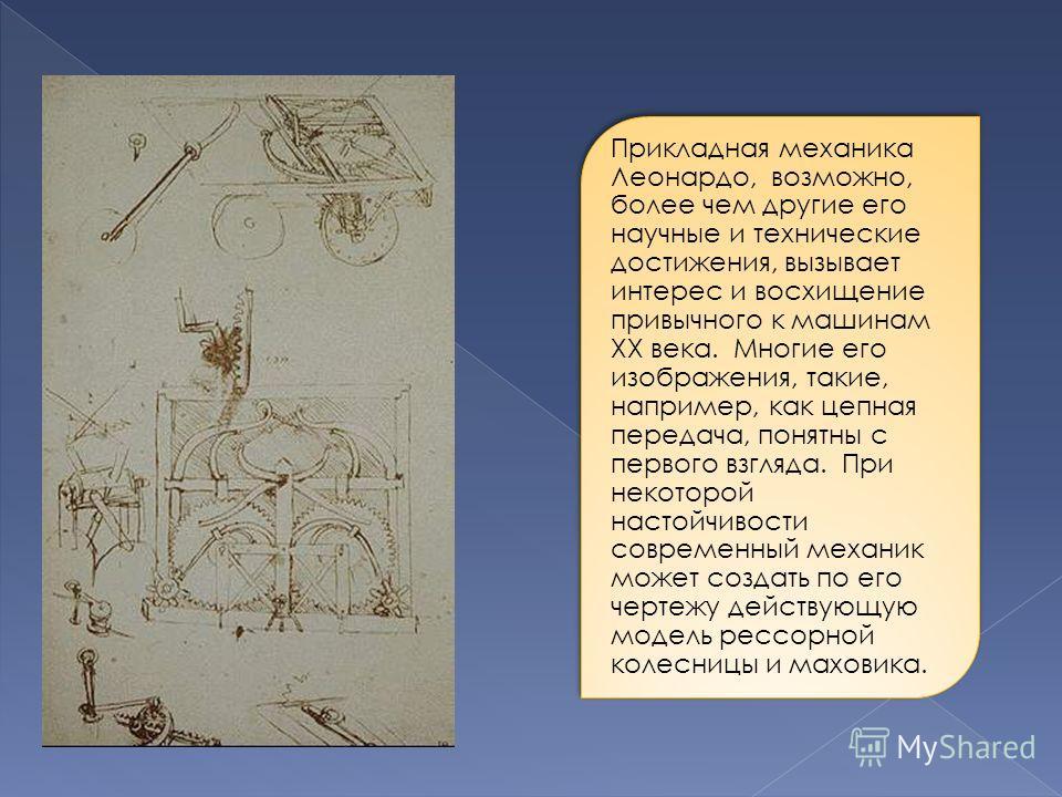 Прикладная механика Леонардо, возможно, более чем другие его научные и технические достижения, вызывает интерес и восхищение привычного к машинам XX века. Многие его изображения, такие, например, как цепная передача, понятны с первого взгляда. При не