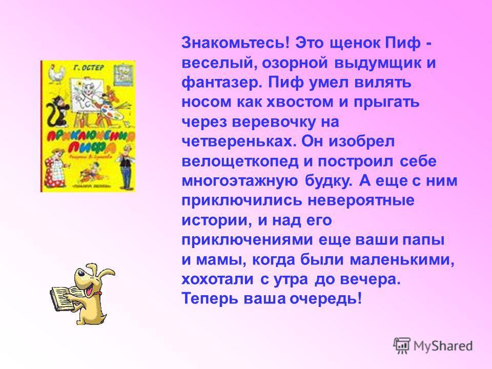 Знакомьтесь! Это щенок Пиф - веселый, озорной выдумщик и фантазер. Пиф умел вилять носом как хвостом и прыгать через веревочку на четвереньках. Он изобрел велощеткопед и построил себе многоэтажную будку. А еще с ним приключились невероятные истории,