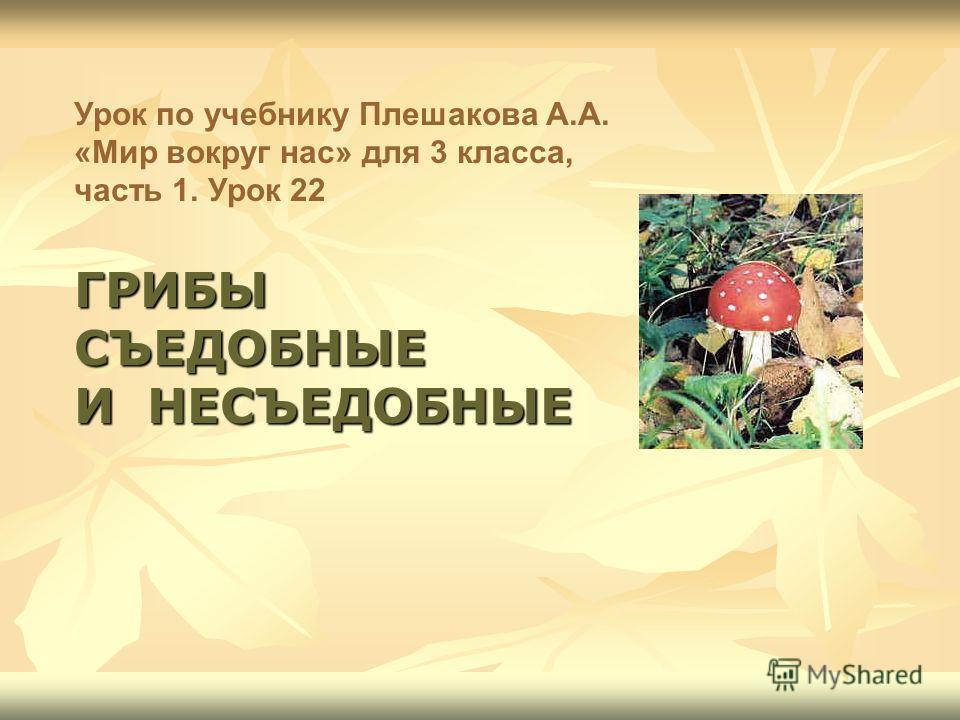 Урок по учебнику Плешакова А.А. «Мир вокруг нас» для 3 класса, часть 1. Урок 22 ГРИБЫ СЪЕДОБНЫЕ И НЕСЪЕДОБНЫЕ