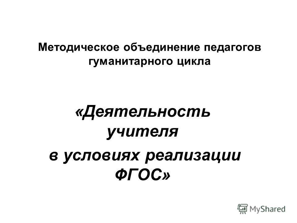 Методическое объединение педагогов гуманитарного цикла «Деятельность учителя в условиях реализации ФГОС»